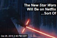 The New Star Wars Will Be on Netflix ...Sort Of