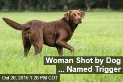 Woman Shot by Dog ... Named Trigger