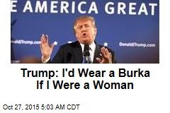Trump: I'd Wear a Burka If I Was a Woman