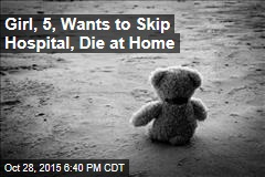 Girl, 5, Wants to Skip Hospital, Die at Home