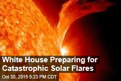 White House Preparing for Catastrophic Solar Flares