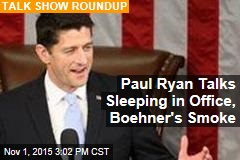 Paul Ryan Talks Sleeping in Office, Boehner's Smoke