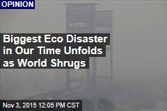 Biggest Eco Disaster in Our Time Unfolds as World Shrugs