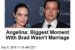 Angelina: Biggest Moment With Brad Wasn't Marriage