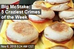 Big McStake: 5 Craziest Crimes of the Week