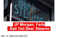 JP Morgan, Feds Bail Out Bear Stearns