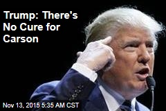 Trump: There's No Cure for Carson