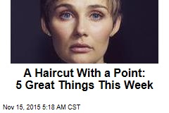 A Haircut With a Point: 5 Great Things This Week