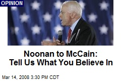 Noonan to McCain: Tell Us What You Believe In