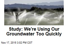 Study: We're Using Our Groundwater Too Quickly