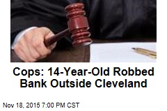 Cops: 14-Year-Old Robbed Bank Outside Cleveland