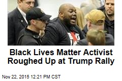 Black Lives Matter Activist Roughed Up at Trump Rally