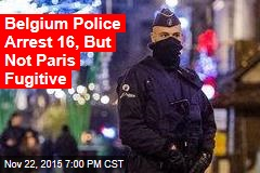 Belgium Police Arrest 16, But Not Paris Fugitive