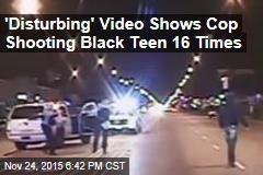 'Disturbing' Video Shows Cop Shooting Black Teen 16 Times