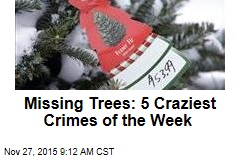 Missing Trees: 5 Craziest Crimes of the Week
