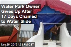 Water Park Owner Gives Up After 17 Days Chained to Water Slide