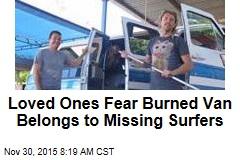 Loved Ones Fear Burned Van Belongs to Missing Surfers