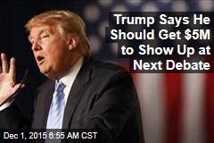 Trump Says He Should Get $5M to Show Up at Next Debate