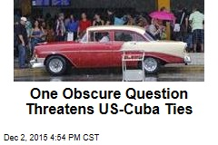 One Obscure Question Threatens US-Cuba Ties