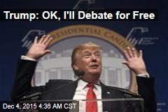 Trump: OK, I'll Debate for Free
