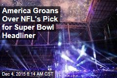America Groans Over NFL's Pick for Super Bowl Headliner