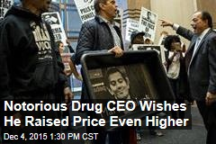 Notorious Drug CEO Wishes He Raised Price Even Higher