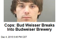 Cops: Bud Weisser Breaks Into Budweiser Brewery