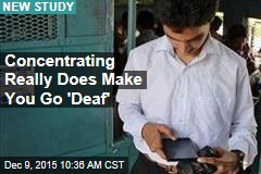 Concentrating Really Does Make You Go 'Deaf'