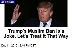 Trump's Muslim Ban Is a Joke. Let's Treat It That Way