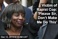 Victim of Rapist Cop: 'Please Sir, Don't Make Me Do This'