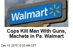 Cops Kill Man With Guns, Machete in Pa. Walmart