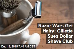 Razor Wars Get Hairy: Gillette Sues Dollar Shave Club