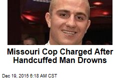 Missouri Cop Charged After Handcuffed Man Drowns