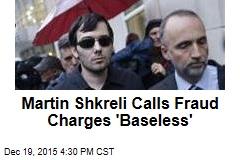 Martin Shkreli Calls Fraud Charges 'Baseless'
