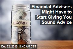 Financial Advisers Might Have to Start Giving You Sound Advice