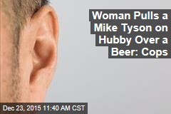 Woman Pulls a Mike Tyson on Hubby Over a Beer: Cops