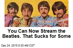 You Can Now Stream the Beatles. That Sucks for Some