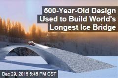 500-Year-Old Design Used to Build World's Longest Ice Bridge