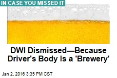 DWI Dismissed—Because Driver's Body Is a 'Brewery'