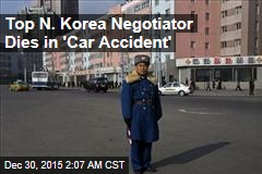 Top N. Korea Negotiator Dies in 'Car Accident'