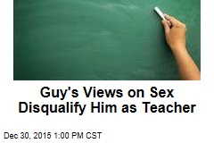 Guy's Views on Sex Disqualify Him as Teacher