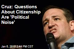 Cruz: Questions About Citizenship Are 'Political Noise'