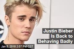 Justin Bieber Is Back to Behaving Badly