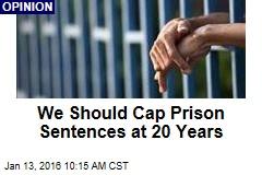 We Should Cap Prison Sentences at 20 Years