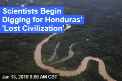 Scientists Begin Digging for Honduras' 'Lost Civilization'