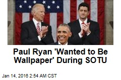 Paul Ryan 'Wanted to Be Wallpaper' During SOTU