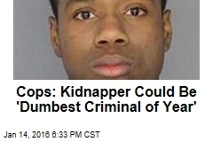 Cops: Kidnapper Could Be 'Dumbest Criminal of Year'