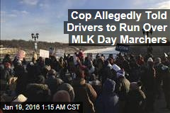 Cop Allegedly Told Drivers to Run Over MLK Day Marchers