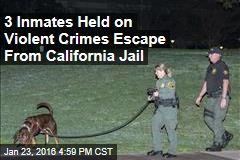 3 Inmates Held on Violent Crimes Escape From California Jail