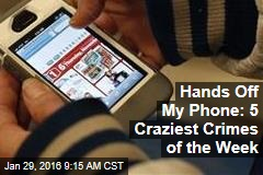 Hands Off My Phone: 5 Craziest Crimes of the Week